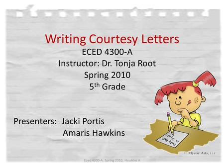 Writing Courtesy Letters ECED 4300-A Instructor: Dr. Tonja Root Spring 2010 5 th Grade Presenters: Jacki Portis Amaris Hawkins Eced 4300-A, Spring 2010,