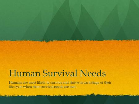 Human Survival Needs Humans are most likely to survive and thrive in each stage of their life cycle when their survival needs are met.