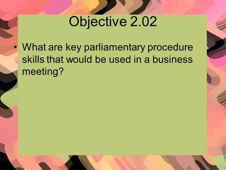 Objective 2.02 What are key parliamentary procedure skills that would be used in a business meeting?