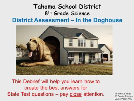 Tahoma School District 8 th Grade Science District Assessment – In the Doghouse Tahoma Jr. High 8 th Grade Science Maple Valley, WA This Debrief will help.