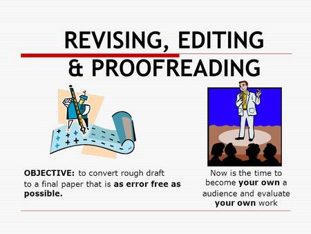 REVISING, EDITING & PROOFREADING OBJECTIVE: to convert rough draft to a final paper that is as error free as possible. Now is the time to become your own.