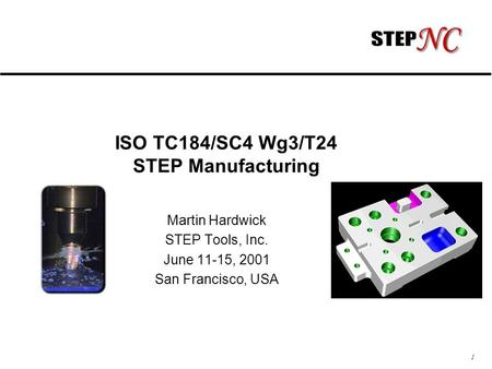 1 ISO TC184/SC4 Wg3/T24 STEP Manufacturing Martin Hardwick STEP Tools, Inc. June 11-15, 2001 San Francisco, USA.