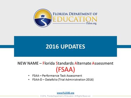 Www.FLDOE.org © 2014, Florida Department of Education. All Rights Reserved. 2016 UPDATES NEW NAME – Florida Standards Alternate Assessment (FSAA) FSAA.
