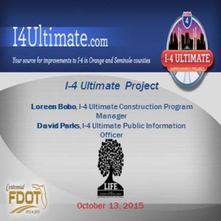 I-4 Ultimate Project Loreen Bobo, I-4 Ultimate Construction Program Manager David Parks, I-4 Ultimate Public Information Officer October 13, 2015.