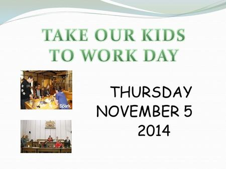 THURSDAY NOVEMBER 5 2014. Take Our Kids to Work Day Who: All grade 9 students What: Spend the day in a workplace When: November 5, 2014 Where: Workplace.
