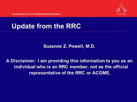 Update from the RRC Suzanne Z. Powell, M.D. A Disclaimer: I am providing this information to you as an individual who is an RRC member, not as the official.