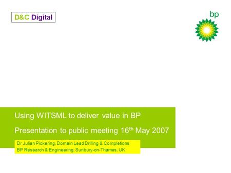 Using WITSML to deliver value in BP Presentation to public meeting 16 th May 2007 Dr Julian Pickering, Domain Lead Drilling & Completions BP Research.
