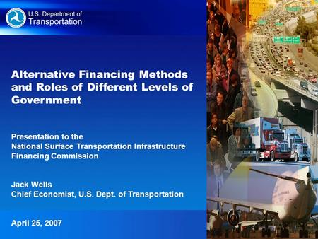 1 Alternative Financing Methods and Roles of Different Levels of Government Presentation to the National Surface Transportation Infrastructure Financing.
