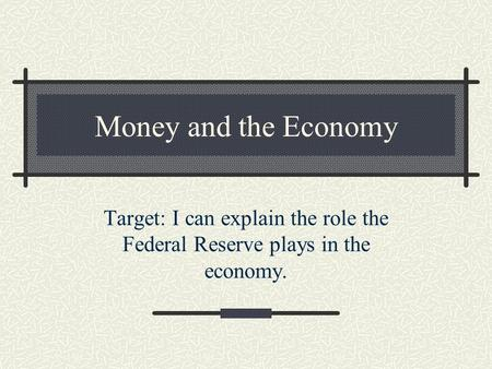 Money and the Economy Target: I can explain the role the Federal Reserve plays in the economy.