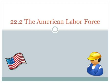 22.2 The American Labor Force. Organized Labor The civilian labor force includes men and women 16 and up who are either working or actively looking for.