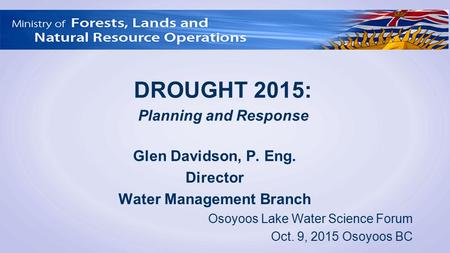 Glen Davidson, P. Eng. Director Water Management Branch Osoyoos Lake Water Science Forum Oct. 9, 2015 Osoyoos BC DROUGHT 2015: Planning and Response.