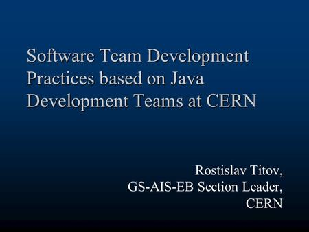 Software Team Development Practices based on Java Development Teams at CERN Rostislav Titov, GS-AIS-EB Section Leader, CERN.