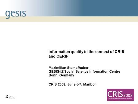 Information quality in the context of CRIS and CERIF Maximilian Stempfhuber GESIS-IZ Social Science Information Centre Bonn, Germany CRIS 2008, June 5-7,