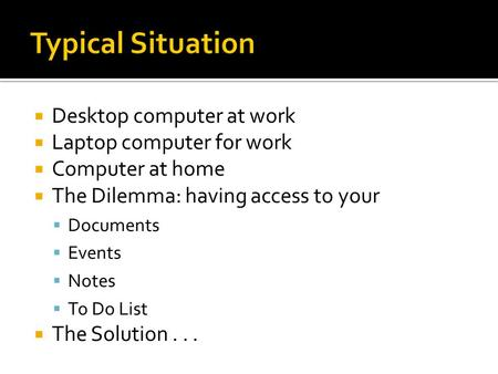  Desktop computer at work  Laptop computer for work  Computer at home  The Dilemma: having access to your  Documents  Events  Notes  To Do List.