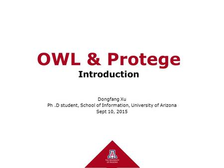 OWL & Protege Introduction Dongfang Xu Ph.D student, School of Information, University of Arizona Sept 10, 2015.