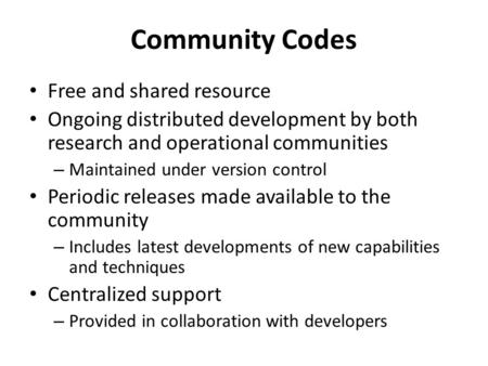 Community Codes Free and shared resource Ongoing distributed development by both research and operational communities – Maintained under version control.