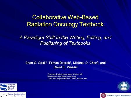 Collaborative Web-Based Radiation Oncology Textbook A Paradigm Shift in the Writing, Editing, and Publishing of Textbooks Brian C. Cook 1, Tomas Dvorak.