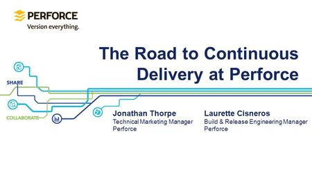 The Road to Continuous Delivery at Perforce Jonathan Thorpe Technical Marketing Manager Perforce Laurette Cisneros Build & Release Engineering Manager.