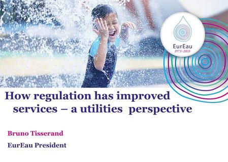 How regulation has improved services – a utilities perspective Bruno Tisserand EurEau President.