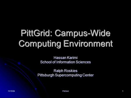 11/15/04PittGrid1 PittGrid: Campus-Wide Computing Environment Hassan Karimi School of Information Sciences Ralph Roskies Pittsburgh Supercomputing Center.