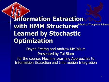 School of Computer Science 1 Information Extraction with HMM Structures Learned by Stochastic Optimization Dayne Freitag and Andrew McCallum Presented.