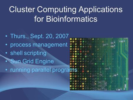 Cluster Computing Applications for Bioinformatics Thurs., Sept. 20, 2007 process management shell scripting Sun Grid Engine running parallel programs.