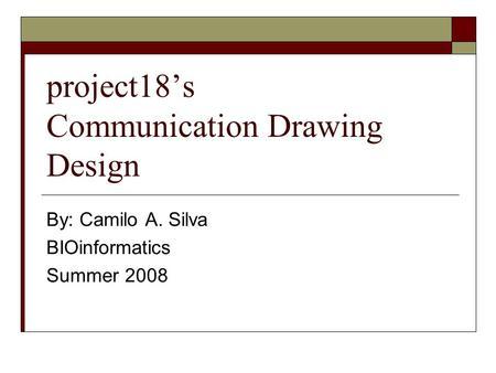 Project18's Communication Drawing Design By: Camilo A. Silva BIOinformatics Summer 2008.