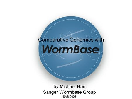 By Michael Han Sanger Wormbase Group SAB 2008 Comparative Genomics with.