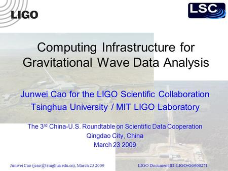 Junwei Cao March 23 2009 LIGO Document ID: LIGO-G0900271 Computing Infrastructure for Gravitational Wave Data Analysis Junwei Cao.