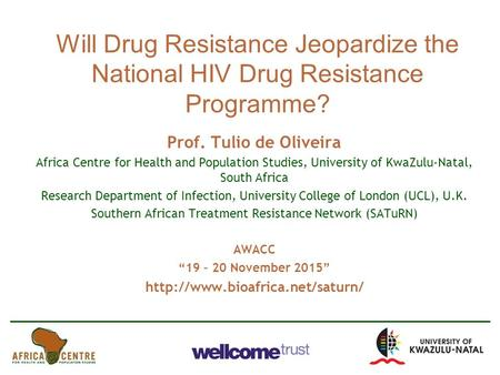 Will Drug Resistance Jeopardize the National HIV Drug Resistance Programme? Prof. Tulio de Oliveira Africa Centre for Health and Population Studies, University.
