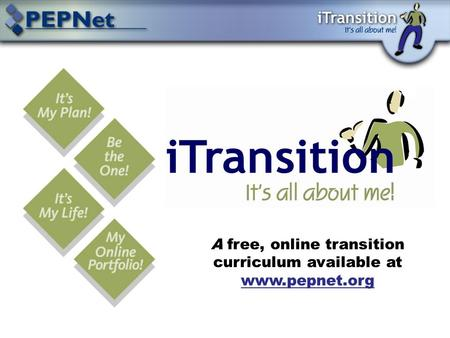 A free, online transition curriculum available at www.pepnet.org www.pepnet.org.