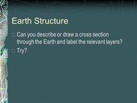 Earth Structure Can you describe or draw a cross section through the Earth and label the relevant layers? Try?