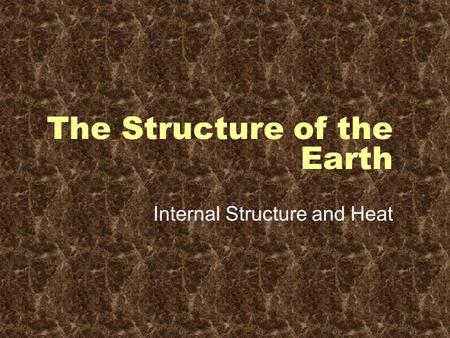 The Structure of the Earth Internal Structure and Heat.