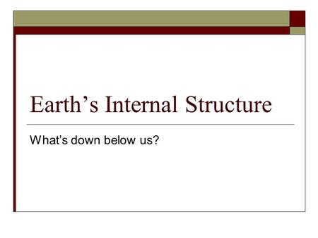 Earth's Internal Structure What's down below us?.