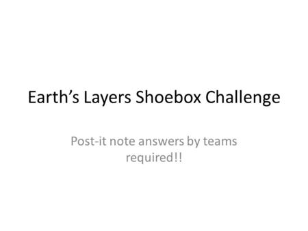 Earth's Layers Shoebox Challenge Post-it note answers by teams required!!