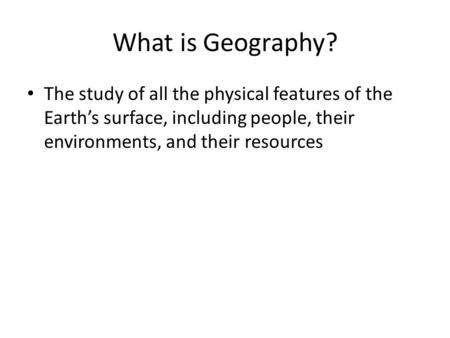 What is Geography? The study of all the physical features of the Earth's surface, including people, their environments, and their resources.