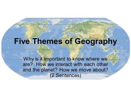 Five Themes of Geography Why is it important to know where we are? How we interact with each other and the planet? How we move about? (2 Sentences)