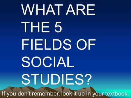 WHAT ARE THE 5 FIELDS OF SOCIAL STUDIES? If you don't remember, look it up in your textbook.