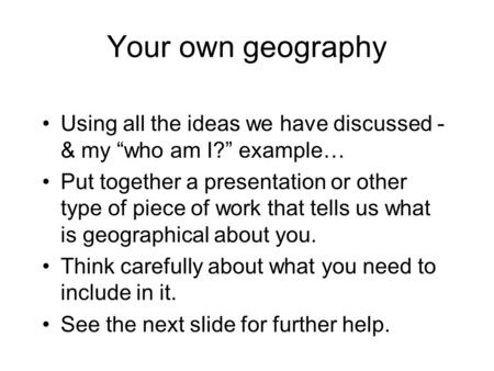 "Your own geography Using all the ideas we have discussed - & my ""who am I?"" example… Put together a presentation or other type of piece of work that tells."