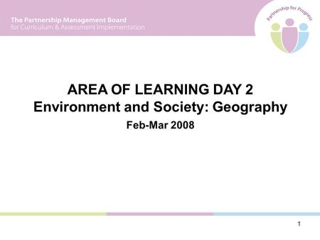 1 AREA OF LEARNING DAY 2 Environment and Society: Geography Feb-Mar 2008.