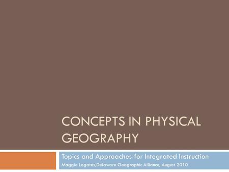 CONCEPTS IN PHYSICAL GEOGRAPHY Topics and Approaches for Integrated Instruction Maggie Legates, Delaware Geographic Alliance, August 2010.