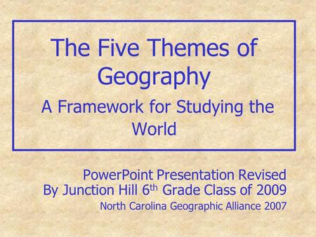 The Five Themes of Geography A Framework for Studying the World PowerPoint Presentation Revised By Junction Hill 6 th Grade Class of 2009 North Carolina.