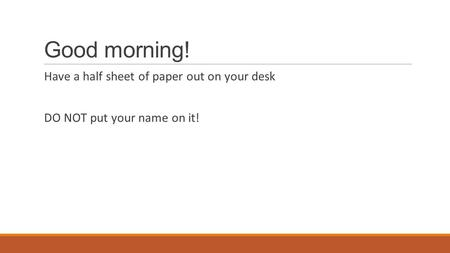 Good morning! Have a half sheet of paper out on your desk DO NOT put your name on it!