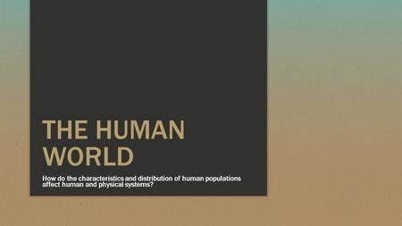 THE HUMAN WORLD How do the characteristics and distribution of human populations affect human and physical systems?