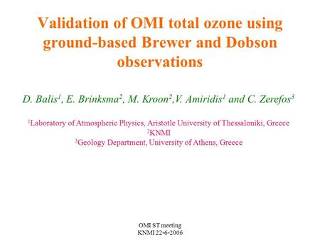 OMI ST meeting KNMI 22-6-2006 Validation of OMI total ozone using ground-based Brewer and Dobson observations D. Balis 1, E. Brinksma 2, M. Kroon 2,V.
