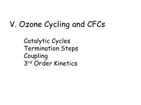 V. Ozone Cycling and CFCs Catalytic Cycles Termination Steps Coupling 3 rd Order Kinetics.