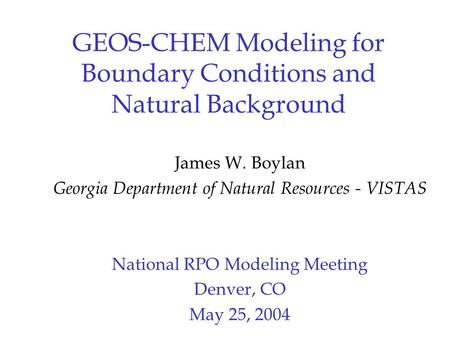 GEOS-CHEM Modeling for Boundary Conditions and Natural Background James W. Boylan Georgia Department of Natural Resources - VISTAS National RPO Modeling.
