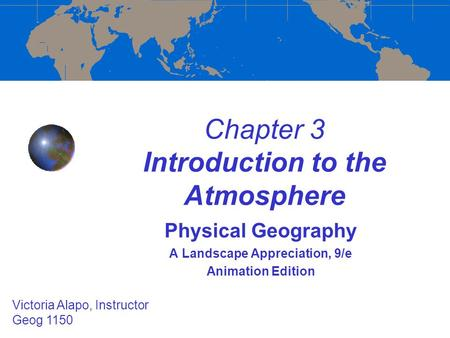 Chapter 3 Introduction to the Atmosphere Physical Geography A Landscape Appreciation, 9/e Animation Edition Victoria Alapo, Instructor Geog 1150.