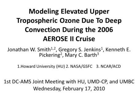Modeling Elevated Upper Tropospheric Ozone Due To Deep Convection During the 2006 AEROSE II Cruise Jonathan W. Smith 1,2, Gregory S. Jenkins 1, Kenneth.