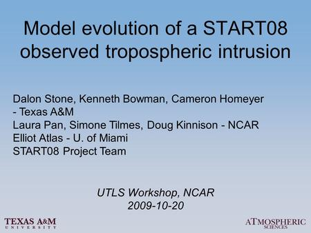 Model evolution of a START08 observed tropospheric intrusion Dalon Stone, Kenneth Bowman, Cameron Homeyer - Texas A&M Laura Pan, Simone Tilmes, Doug Kinnison.